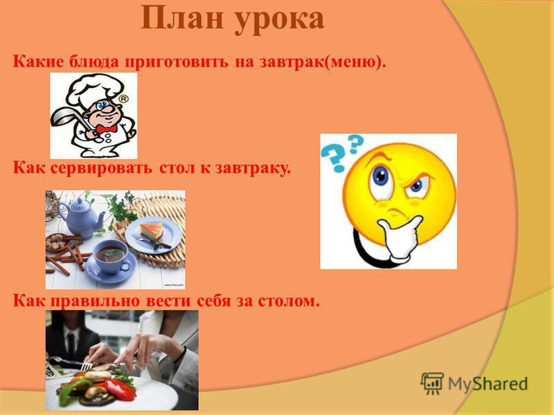 План урока Какие блюда приготовить на завтрак(меню). Как сервировать стол к завтраку. Как правильно вести себя за столом.