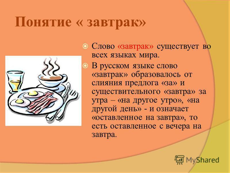 Понятие « завтрак» Слово «завтрак» существует во всех языках мира. В русском языке слово «завтрак» образовалось от слияния предлога «за» и существительного «завтра» за утра – «на другое утро», «на другой день» - и означает «оставленное на завтра», то