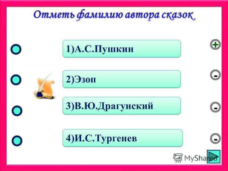 1)А.С.Пушкин 2)Эзоп 3)В.Ю.Драгунский 4)И.С.Тургенев - - + -