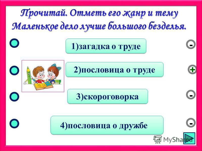 2)пословица о труде 3)скороговорка 4)пословица о дружбе 1)загадка о труде - - + -