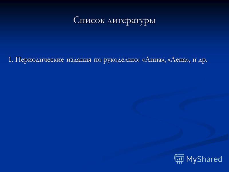 Список литературы 1. Периодические издания по рукоделию: «Анна», «Лена», и др.