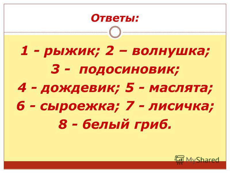 Ответы: 1 - рыжик; 2 – волнушка; 3 - подосиновик; 4 - дождевик; 5 - маслята; 6 - сыроежка; 7 - лисичка; 8 - белый гриб.