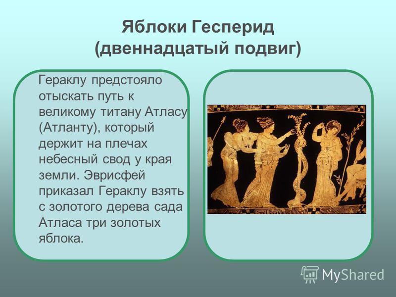Яблоки Гесперид (двенадцатый подвиг) Гераклу предстояло отыскать путь к великому титану Атласу (Атланту), который держит на плечах небесный свод у края земли. Эврисфей приказал Гераклу взять с золотого дерева сада Атласа три золотых яблока.