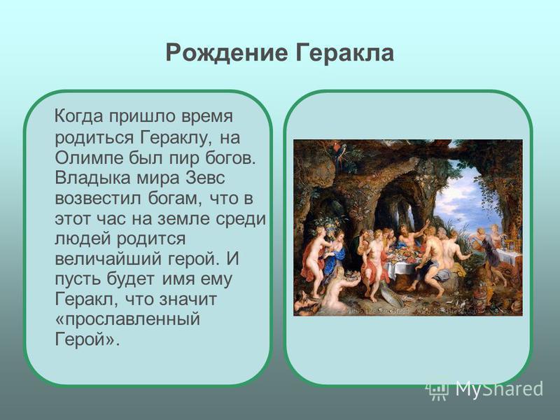 Рождение Геракла Когда пришло время родиться Гераклу, на Олимпе был пир богов. Владыка мира Зевс возвестил богам, что в этот час на земле среди людей родится величайший герой. И пусть будет имя ему Геракл, что значит «прославленный Герой».