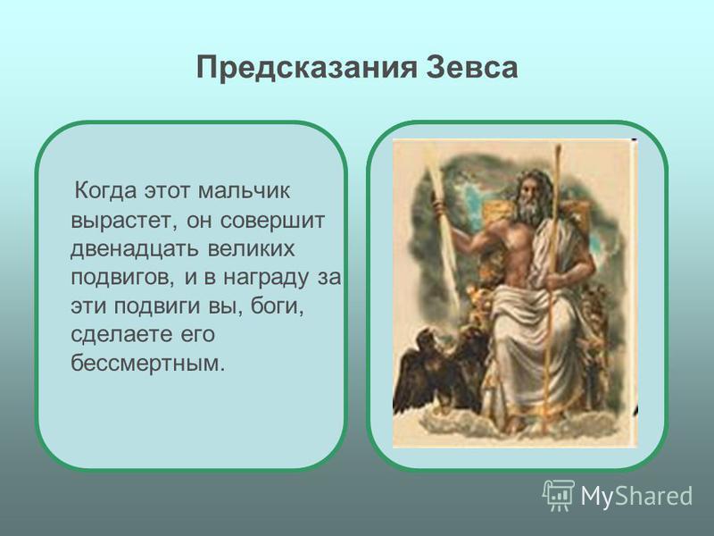 Предсказания Зевса Когда этот мальчик вырастет, он совершит двенадцать великих подвигов, и в награду за эти подвиги вы, боги, сделаете его бессмертным.