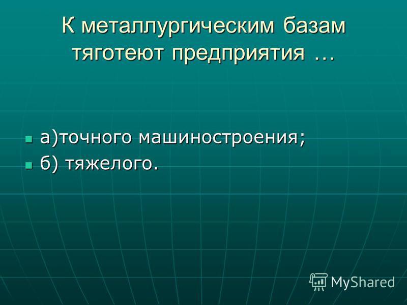 К металлургическим базам тяготеют предприятия … а)точного машиностроения; а)точного машиностроения; б) тяжелого. б) тяжелого.