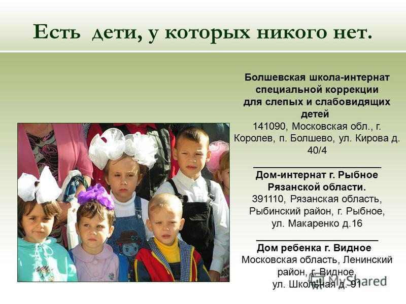 Есть дети, у которых никого нет. Болшевская школа-интернат специальной коррекции для слепых и слабовидящих детей 141090, Московская обл., г. Королев, п. Болшево, ул. Кирова д. 40/4 _______________________ Дом-интернат г. Рыбное Рязанской области. 391