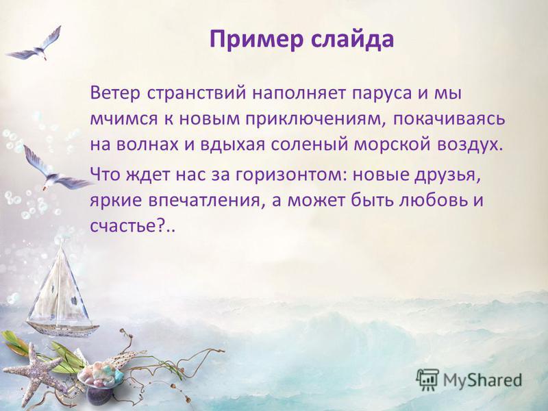 Пример слайда Ветер странствий наполняет паруса и мы мчимся к новым приключениям, покачиваясь на волнах и вдыхая соленый морской воздух. Что ждет нас за горизонтом: новые друзья, яркие впечатления, а может быть любовь и счастье?..
