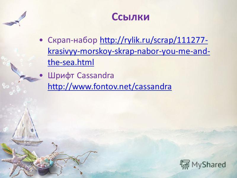 Ссылки Скрап-набор http://rylik.ru/scrap/111277- krasivyy-morskoy-skrap-nabor-you-me-and- the-sea.htmlhttp://rylik.ru/scrap/111277- krasivyy-morskoy-skrap-nabor-you-me-and- the-sea.html Шрифт Cassandra http://www.fontov.net/cassandra http://www.fonto