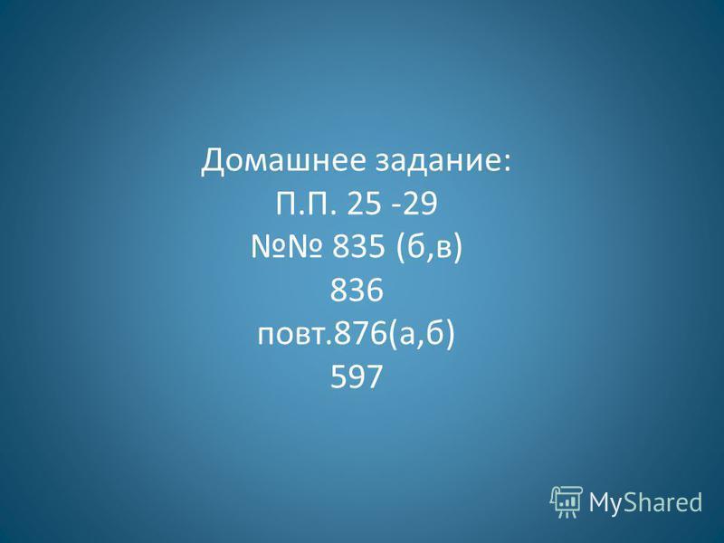 Домашнее задание: П.П. 25 -29 835 (б,в) 836 повт.876(а,б) 597