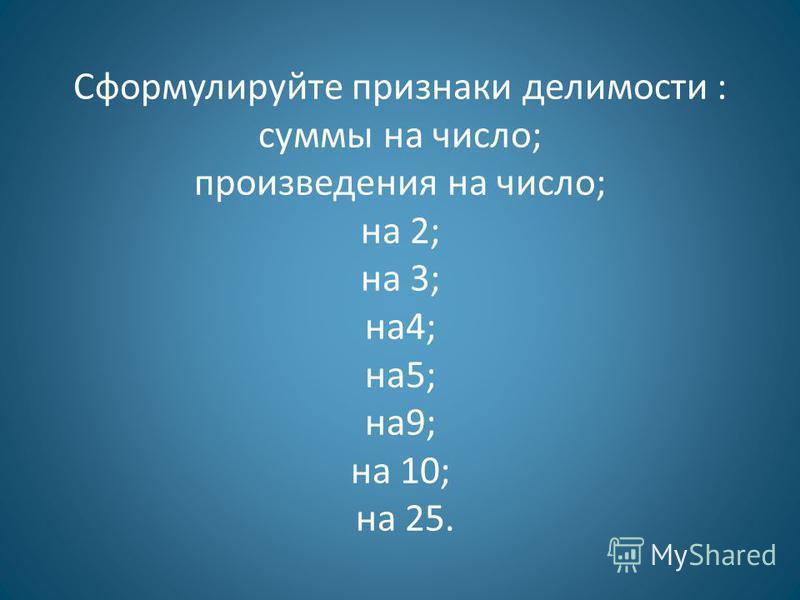 Сформулируйте признаки делимости : суммы на число; произведения на число; на 2; на 3; на 4; на 5; на 9; на 10; на 25.
