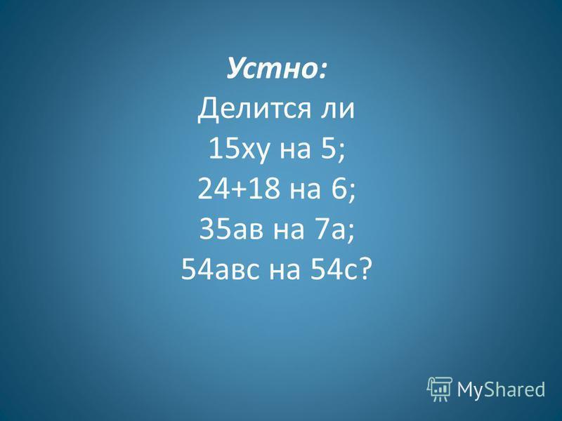 Устно: Делится ли 15 ку на 5; 24+18 на 6; 35 ав на 7 а; 54 авс на 54 с?