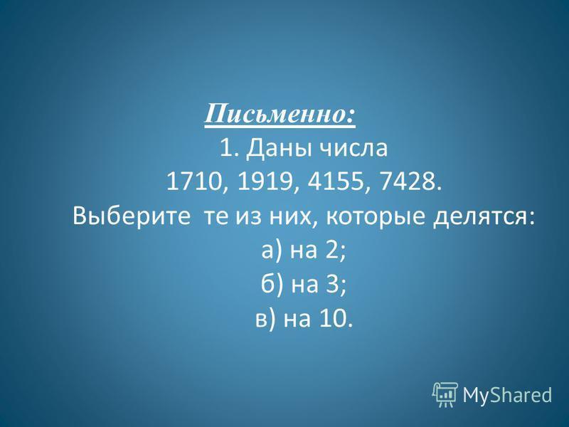 Письменно: 1. Даны числа 1710, 1919, 4155, 7428. Выберите те из них, которые делятся: а) на 2; б) на 3; в) на 10.