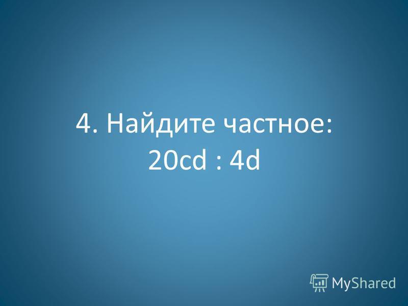 4. Найдите частное: 20 cd : 4d
