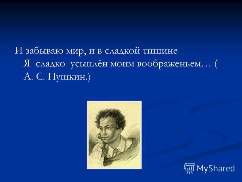 И забываю мир, и в сладкой тишине Я сладко усыплён моим воображеньем… ( А. С. Пушкин.)