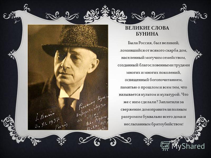 ВЕЛИКИЕ СЛОВА БУНИНА Была Россия, был великий, ломившийся от всякого скарба дом, населенный могучим семейством, созданный благословенными трудами многих и многих поколений, освященный богопочитанием, памятью о прошлом и всем тем, что называется культ