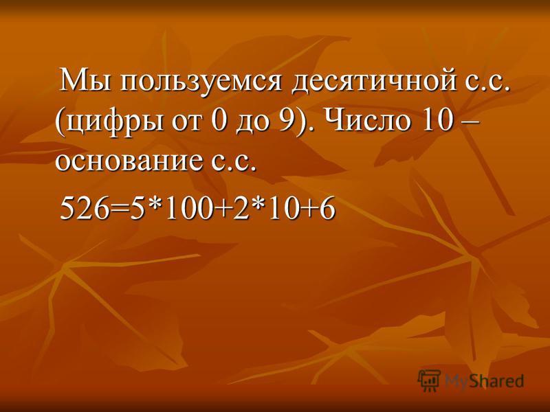 Мы пользуемся десятичной с.с. (цифры от 0 до 9). Число 10 – основание с.с. Мы пользуемся десятичной с.с. (цифры от 0 до 9). Число 10 – основание с.с. 526=5*100+2*10+6 526=5*100+2*10+6