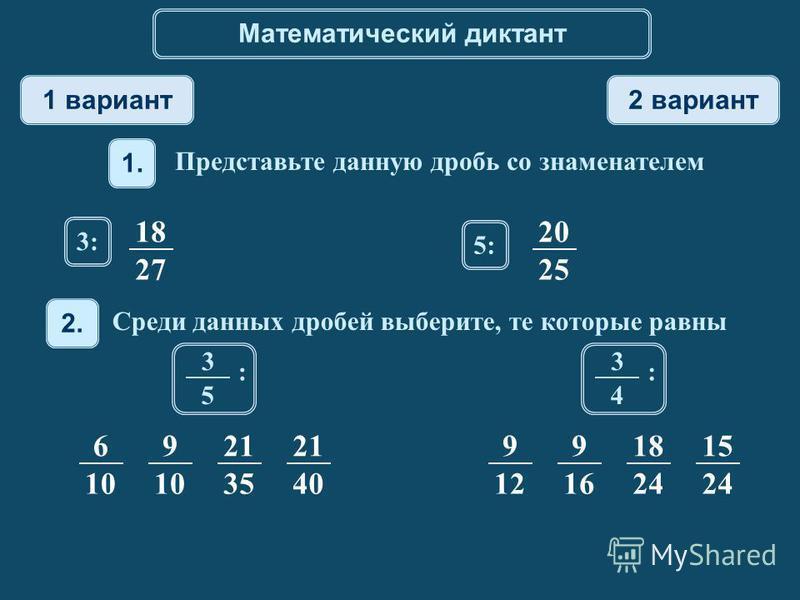 Математический диктант 1 вариант 2 вариант 1. Представьте данную дробь со знаменателем 2. Среди данных дробей выберите, те которые равны 18 27 3: 20 25 5:5: 6 10 9 21 35 21 40 3 5 : 9 12 9 16 18 24 15 24 3 4 :
