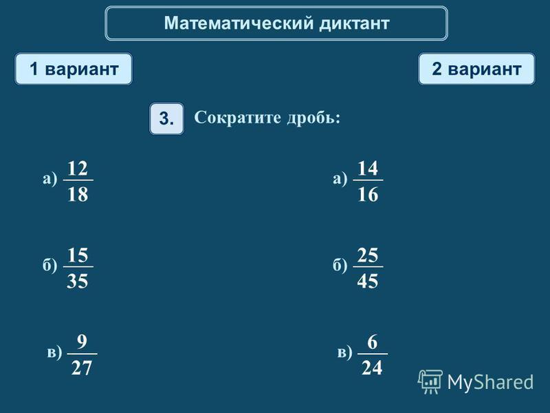 Математический диктант 1 вариант 2 вариант 12 18 а) 14 16 а) 15 35 б) 25 45 б) 9 27 в) 6 24 в) 3. Сократите дробь: