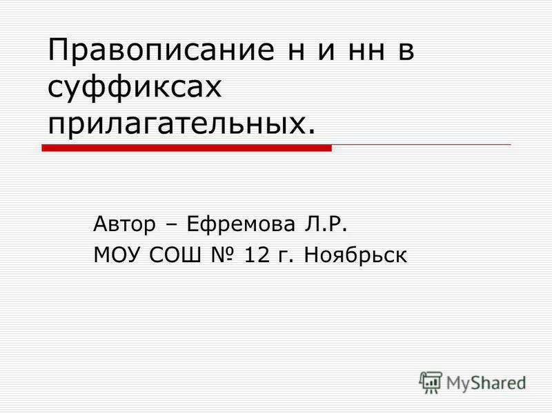Правописание н и на в суффиксах прилагательных. Автор – Ефремова Л.Р. МОУ СОШ 12 г. Ноябрьск