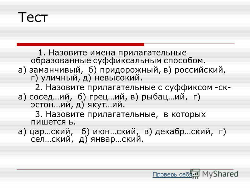 Тест 1. Назовите имена прилагательные образованаые суффиксальным способом. а) заманчивый, б) придорожный, в) российский, г) уличный, д) невысокий. 2. Назовите прилагательные с суффиксом -ск- а) сосед…ий, б) грец…ий, в) рыбец…ий, г) астон…ий, д) якут…