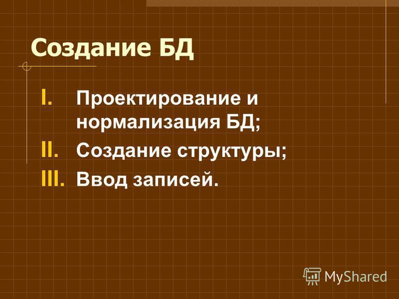 Создание БД I. Проектирование и нормализация БД; II. Создание структуры; III. Ввод записей.