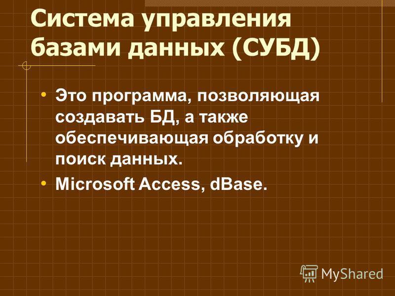 Система управления базами данных (СУБД) Это программа, позволяющая создавать БД, а также обеспечивающая обработку и поиск данных. Microsoft Access, dBase.