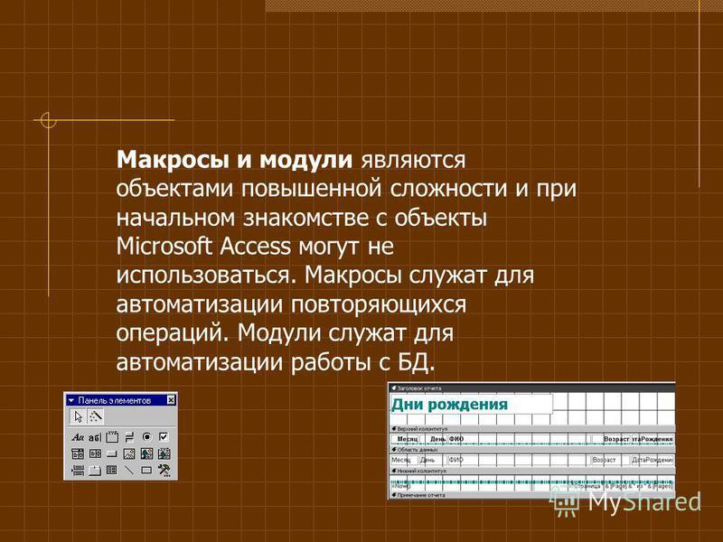 Макросы и модули являются объектами повышенной сложности и при начальном знакомстве с объекты Microsoft Access могут не использоваться. Макросы служат для автоматизации повторяющихся операций. Модули служат для автоматизации работы с БД.