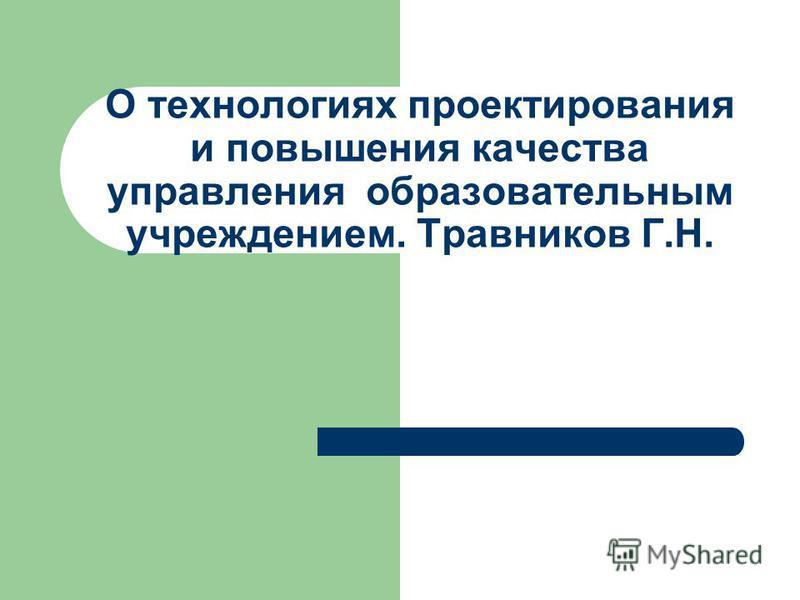 О технологиях проектирования и повышения качества управления образовательным учреждением. Травников Г.Н.