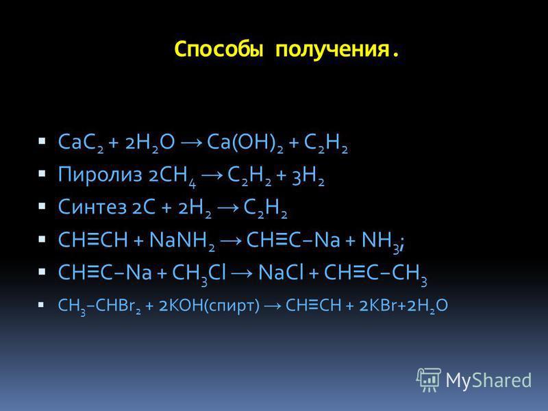 Способы получения. CaC 2 + 2H 2 O Ca(OH) 2 + C 2 H 2 Пиролиз 2CH 4 C 2 H 2 + 3 H 2 Синтез 2С + 2H 2 C 2 H 2 CH CH + NaNH 2 CH CNa + NH 3 ; CH CNa + CH 3 Cl NaCl + CH CCH 3 CH 3 CHBr 2 + 2 KOH(спирт) CH CH + 2 KBr+ 2 H 2 O
