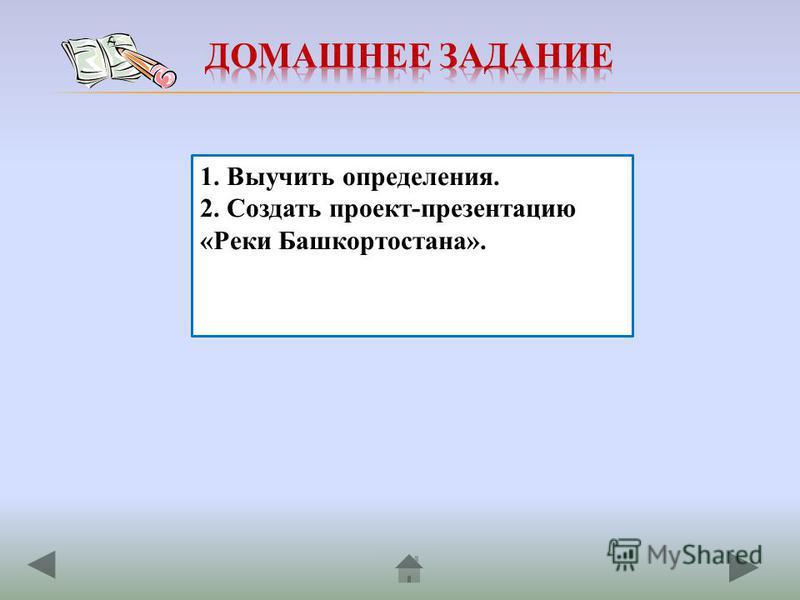 1. Выучить определения. 2. Создать проект-презентацию «Реки Башкортостана».