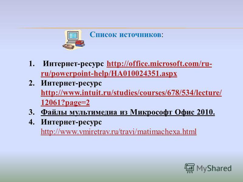 Список источников: 1. Интернет-ресурс http://office.microsoft.com/ru- ru/powerpoint-help/HA010024351.aspxhttp://office.microsoft.com/ru- ru/powerpoint-help/HA010024351. aspx 2.Интернет-ресурс http://www.intuit.ru/studies/courses/678/534/lecture/ 1206