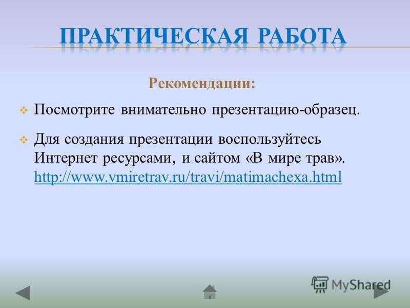 Рекомендации: Посмотрите внимательно презентацию-образец. Для создания презентации воспользуйтесь Интернет ресурсами, и сайтом «В мире трав». http://www.vmiretrav.ru/travi/matimachexa.html