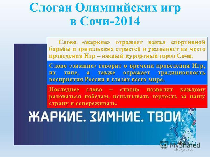 Слайд 8 из 21 Слоган Олимпийских игр в Сочи-2014 Слово «зимние» говорит о времени проведения Игр, их типе, а также отражает традиционность восприятия России в глазах всего мира. Последнее слово – «твои» позволит каждому радоваться победам, испытывать