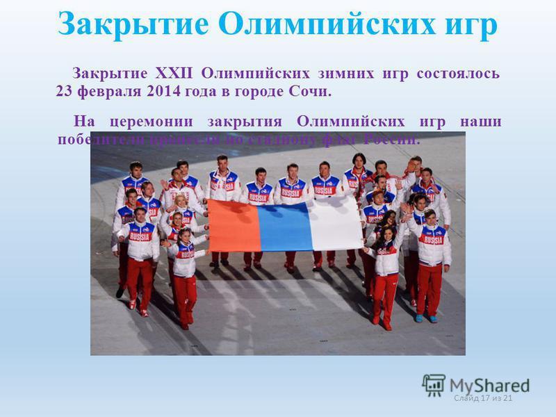 Слайд 17 из 21 Закрытие XXII Олимпийских зимних игр состоялось 23 февраля 2014 года в городе Сочи. Закрытие Олимпийских игр На церемонии закрытия Олимпийских игр наши победители пронесли по стадиону флаг России.