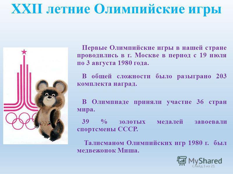 XXII летние Олимпийские игры Первые Олимпийские игры в нашей стране проводились в г. Москве в период с 19 июля по 3 августа 1980 года. Слайд 3 из 21 В общей сложности было разыграно 203 комплекта наград. В Олимпиаде приняли участие 36 стран мира. 39