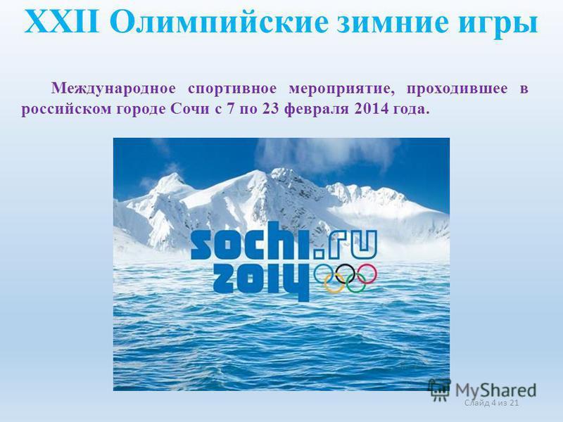 XXII Олимпийские зимние игры Слайд 4 из 21 Международное спортивное мероприятие, проходившее в российском городе Сочи с 7 по 23 февраля 2014 года.