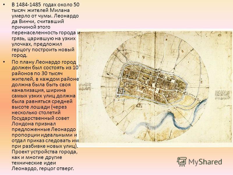 В 1484-1485 годах около 50 тысяч жителей Милана умерло от чумы. Леонардо да Винчи, считавший причиной этого перенаселенность города и грязь, царившую на узких улочках, предложил герцогу построить новый город. По плану Леонардо город должен был состоя