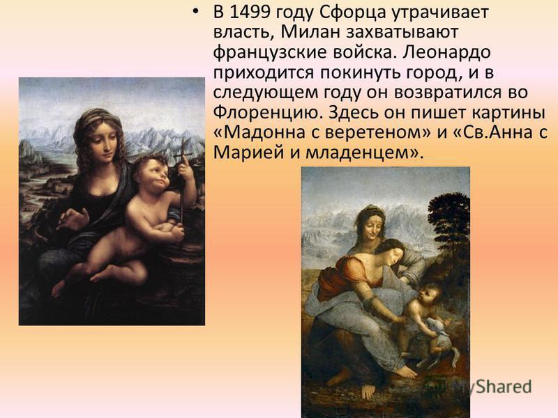В 1499 году Сфорца утрачивает власть, Милан захватывают французские войска. Леонардо приходится покинуть город, и в следующем году он возвратился во Флоренцию. Здесь он пишет картины «Мадонна с веретеном» и «Св.Анна с Марией и младенцем».