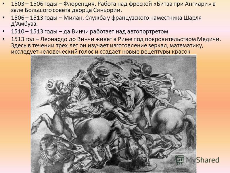 1503 – 1506 годы – Флоренция. Работа над фреской «Битва при Ангиари» в зале Большого совета дворца Синьории. 1506 – 1513 годы – Милан. Служба у французского наместника Шарля д'Амбуаз. 1510 – 1513 годы – да Винчи работает над автопортретом. 1513 год –