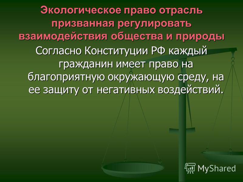 Экологическое право отрасль призванная регулировать взаимодействия общества и природы Согласно Конституции РФ каждый гражданин имеет право на благоприятную окружающую среду, на ее защиту от негативных воздействий.