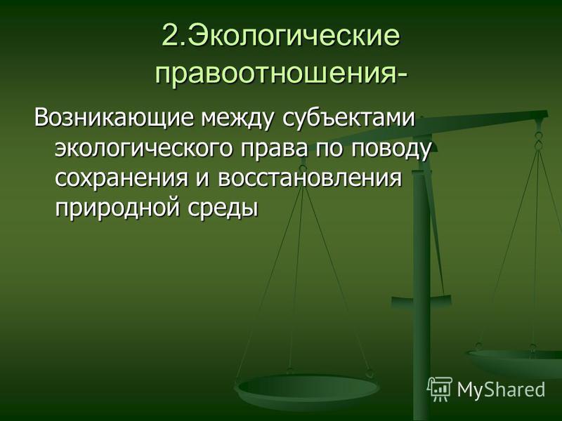 2. Экологические правоотношения- Возникающие между субъектами экологического права по поводу сохранения и восстановления природной среды