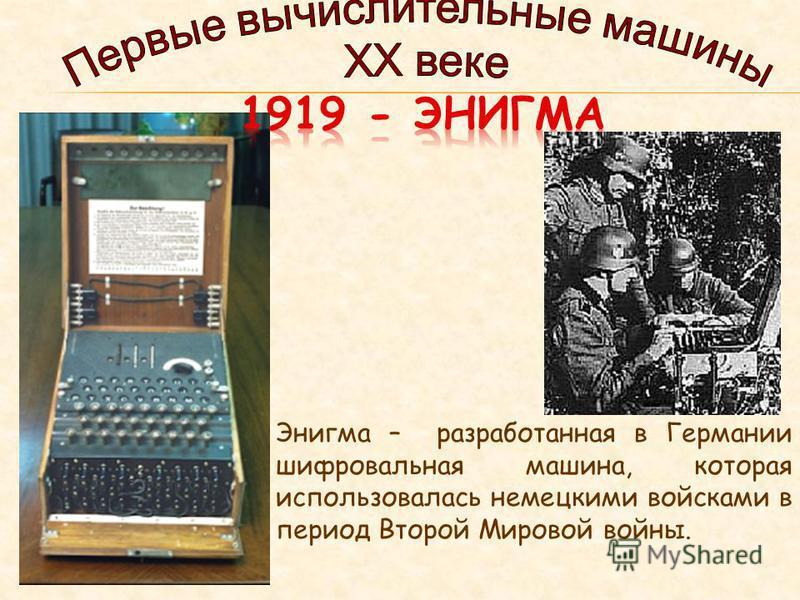 Энигма – разработанная в Германии шифровальная машина, которая использовалась немецкими войсками в период Второй Мировой войны.