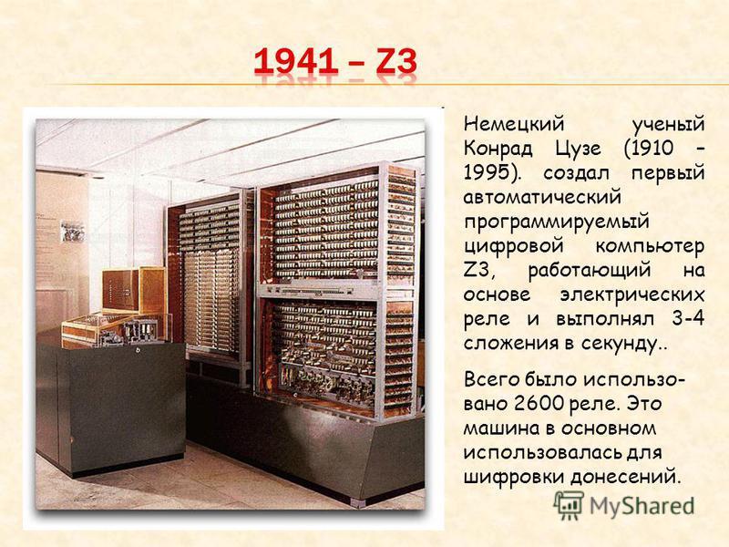 Немецкий ученый Конрад Цузе (1910 – 1995). создал первый автоматический программируемый цифровой компьютер Z3, работающий на основе электрических реле и выполнял 3-4 сложения в секунду.. Всего было использовано 2600 реле. Это машина в основном исполь