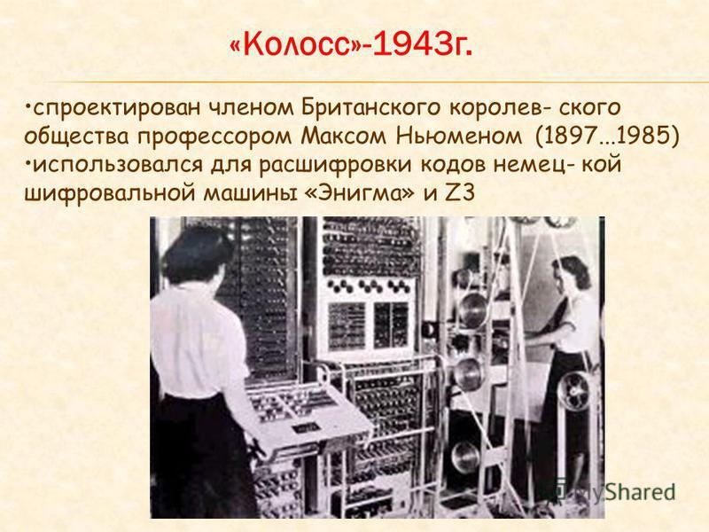 «Колосс»-1943 г. спроектирован членом Британского королевского общества профессором Максом Ньюменом (1897...1985) использовался для расшифровки кодов немец- кой шифровальной машины «Энигма» и Z3