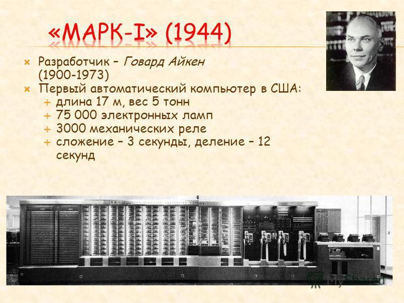 Разработчик – Говард Айкен (1900-1973) Первый автоматический компьютер в США: длина 17 м, вес 5 тонн 75 000 электронных ламп 3000 механических реле сложение – 3 секунды, деление – 12 секунд
