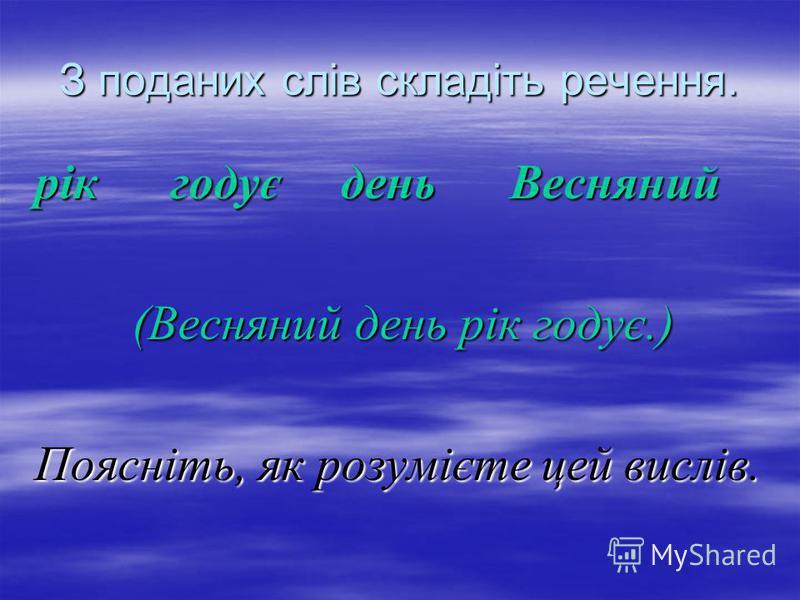 З поданих слів складіть речення. рік годує день Весняний (Весняний день рік годує.) (Весняний день рік годує.) Поясніть, як розумієте цей вислів.