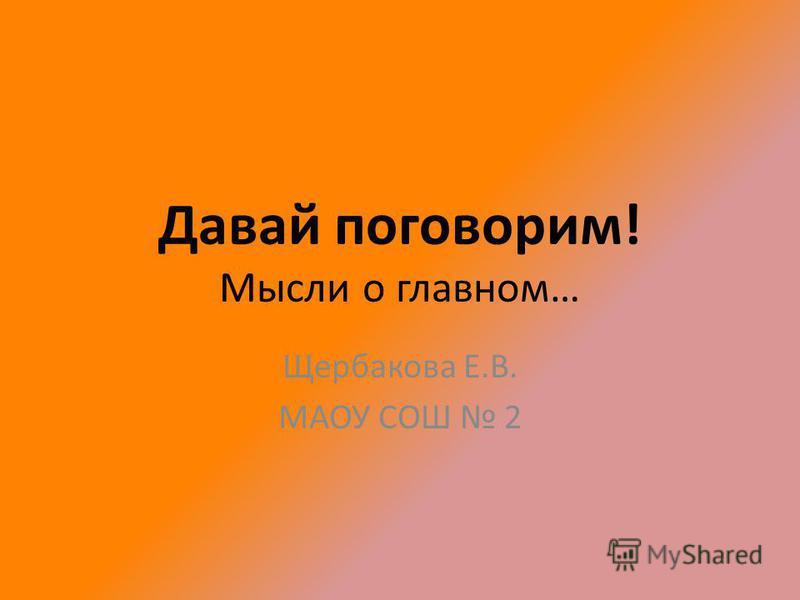 Давай поговорим! Мысли о главном… Щербакова Е.В. МАОУ СОШ 2