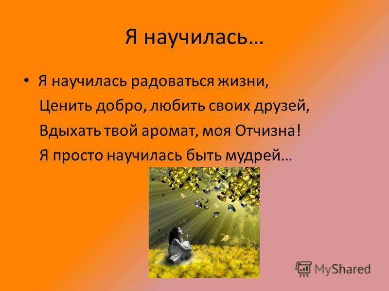 Я научилась… Я научилась радоваться жизни, Ценить добро, любить своих друзей, Вдыхать твой аромат, моя Отчизна! Я просто научилась быть мудрей…