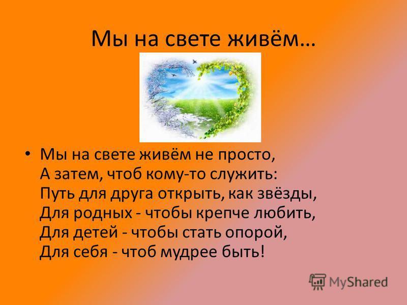 Мы на свете живём… Мы на свете живём не просто, А затем, чтоб кому-то служить: Путь для друга открыть, как звёзды, Для родных - чтобы крепче любить, Для детей - чтобы стать опорой, Для себя - чтоб мудрее быть!